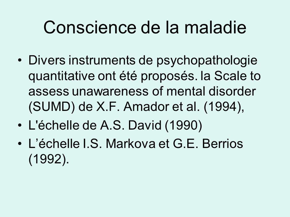 Conscience de la maladie Divers instruments de psychopathologie quantitative ont été proposés. la Scale to assess unawareness of mental disorder (SUMD