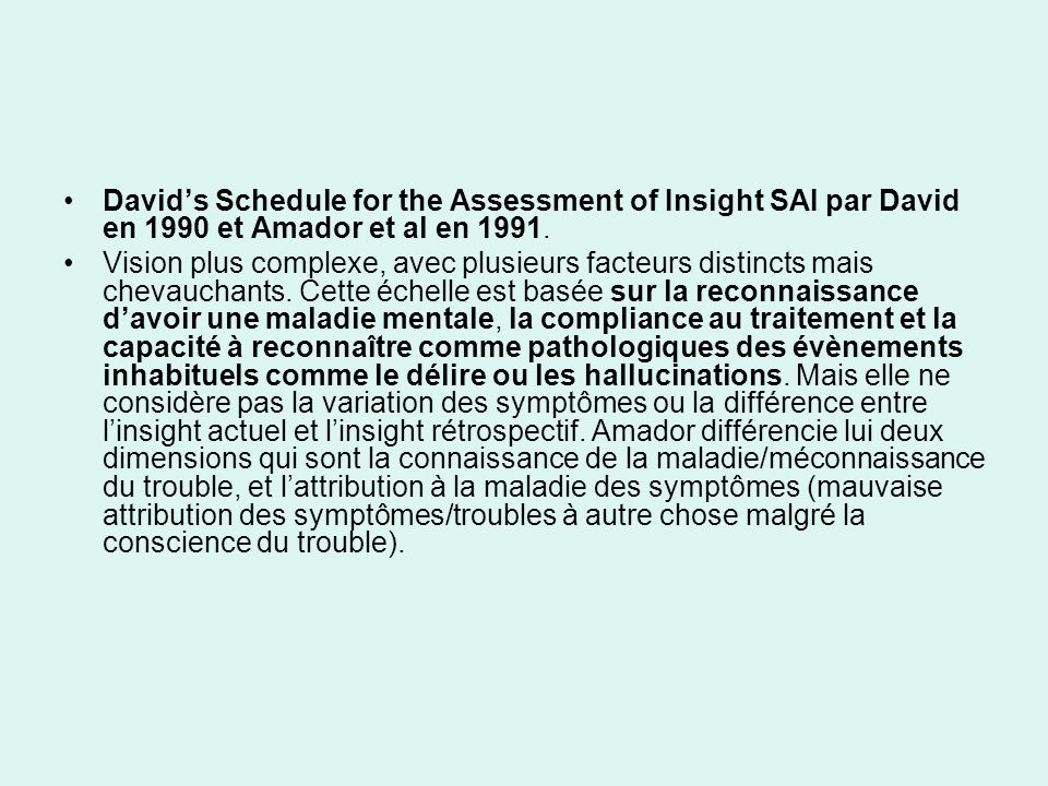 Davids Schedule for the Assessment of Insight SAI par David en 1990 et Amador et al en 1991. Vision plus complexe, avec plusieurs facteurs distincts m