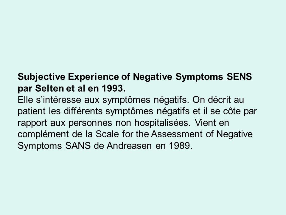 Subjective Experience of Negative Symptoms SENS par Selten et al en 1993. Elle sintéresse aux symptômes négatifs. On décrit au patient les différents