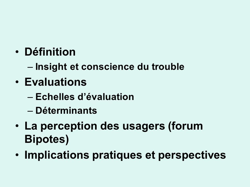 Définition –Insight et conscience du trouble Evaluations –Echelles dévaluation –Déterminants La perception des usagers (forum Bipotes) Implications pr
