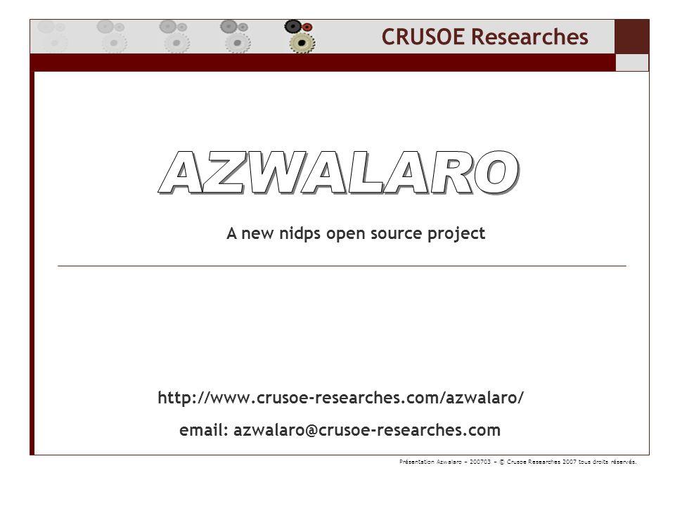 CRUSOE Researches CRUSOE Researches sponsorise un nouveau projet de détection et de prévention dintrusion Projet Open Source (licence GPL2) Basé sur la librairie Ethereal (maintenant Wireshark) api C / Glib Lutilisation de la librairie Ethereal nous permets de bénéficier réassemblage du trafic incomparable tcp/udp/icmp/ip une centaine de « dissecteurs » layer2-3-7-[8] travaille sur ethernet, umts, wifi, mpls … extraction de pièce jointe comme smtp mime, http gzip, voip.au … Présentation Azwalaro – 200703 – © Crusoe Researches 2007 tous droits réservés.