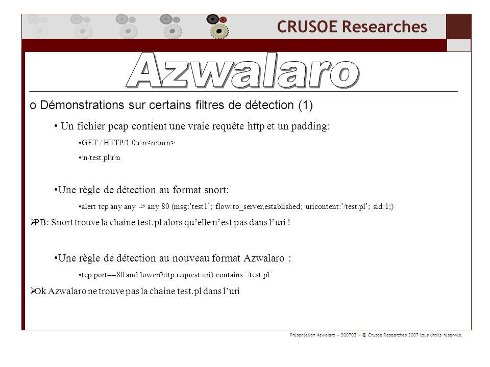 CRUSOE Researches o Démonstrations sur certains filtres de détection (1) Un fichier pcap contient une vraie requête http et un padding: GET / HTTP/1.0\r\n \n/test.pl\r\n Une règle de détection au format snort: alert tcp any any -> any 80 (msg:test1; flow:to_server,established; uricontent:/test.pl; sid:1;) PB: Snort trouve la chaine test.pl alors quelle nest pas dans luri .