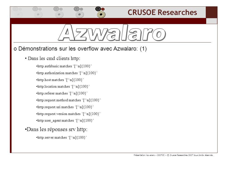 CRUSOE Researches o Démonstrations sur les overflow avec Azwalaro: (2) Dans les cmd clients smtp: smtp.req.command matches [^\n]{10} Dans les paramètres clients smtp: (après la cmd client) smtp.req.parameter matches [^\n]{512} Dans les réponses du srv smtp: (overflow du client smtp) smtp.rsp.parameter matches [^\n]{128} Même chose pour le protocole ftp: ftp.request.command matches [^\n]{10} ftp.request.arg matches [^\n]{512} ftp.response.command matches [^\n]{128} Même chose pour le protocole dns: dns.qry.name matches [^\n]{100} dns.resp.name matches [^\n]{100} Présentation Azwalaro – 200703 – © Crusoe Researches 2007 tous droits réservés.