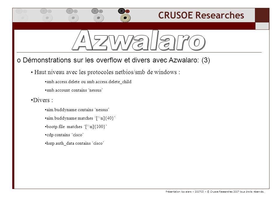 CRUSOE Researches o Démonstrations sur les overflow et divers avec Azwalaro: (3) Haut niveau avec les protocoles netbios/smb de windows : smb.access.delete ou smb.access.delete_child smb.account contains nessus Divers : aim.buddyname contains nessus aim.buddyname matches [^\n]{40} bootp.file matches [^\n]{100} cdp contains cisco hsrp.auth_data contains cisco Présentation Azwalaro – 200703 – © Crusoe Researches 2007 tous droits réservés.