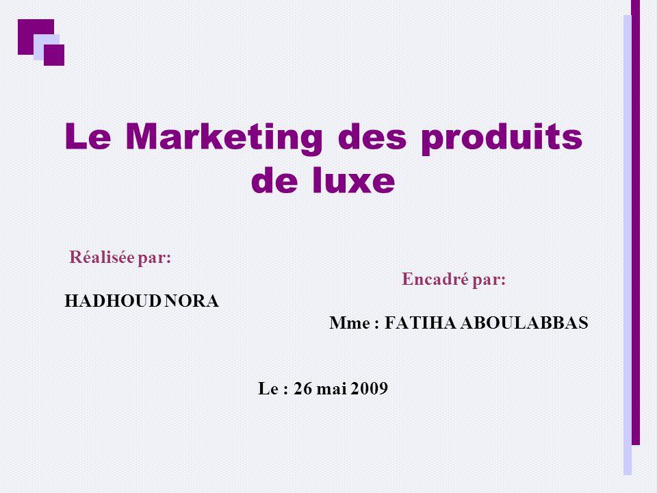 Le Marketing des produits de luxe Réalisée par: Encadré par: HADHOUD NORA Mme : FATIHA ABOULABBAS Le : 26 mai 2009