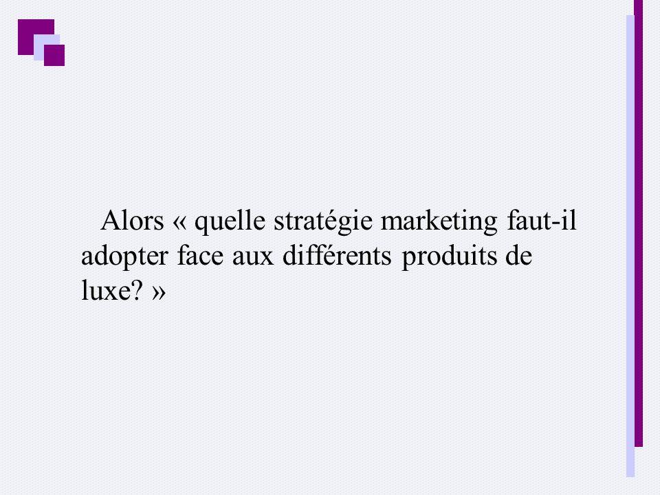 Alors « quelle stratégie marketing faut-il adopter face aux différents produits de luxe? »