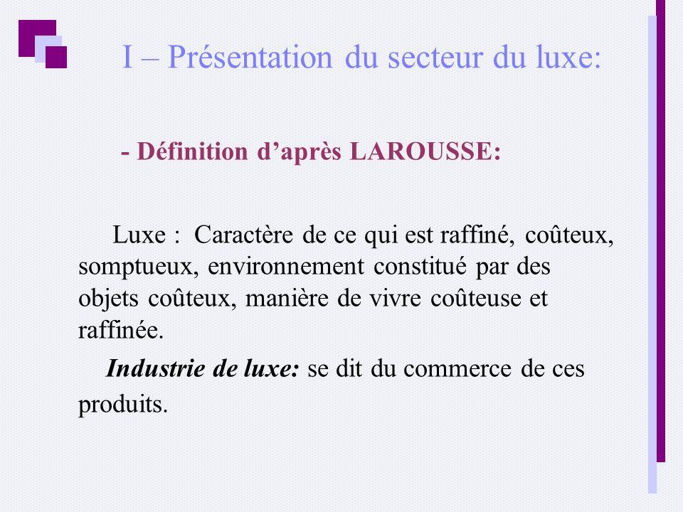 I – Présentation du secteur du luxe: - Définition daprès LAROUSSE: Luxe : Caractère de ce qui est raffiné, coûteux, somptueux, environnement constitué