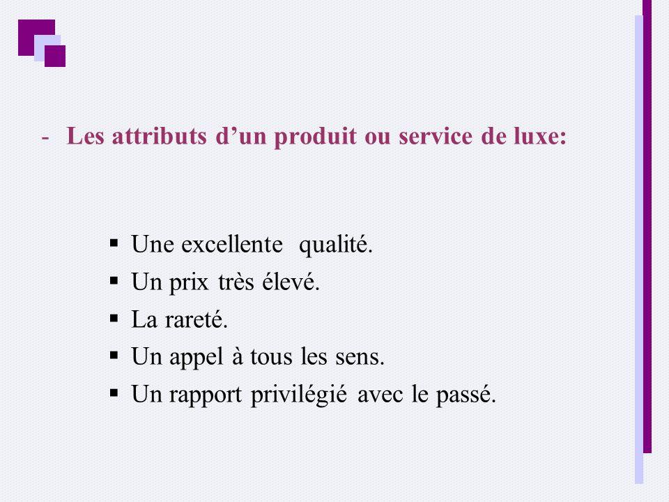 -Les attributs dun produit ou service de luxe: Une excellente qualité. Un prix très élevé. La rareté. Un appel à tous les sens. Un rapport privilégié