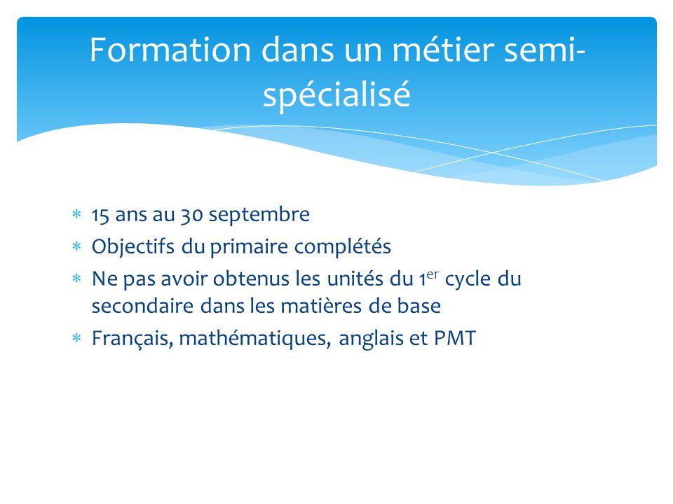 15 ans au 30 septembre Objectifs du primaire complétés Ne pas avoir obtenus les unités du 1 er cycle du secondaire dans les matières de base Français, mathématiques, anglais et PMT Formation dans un métier semi- spécialisé