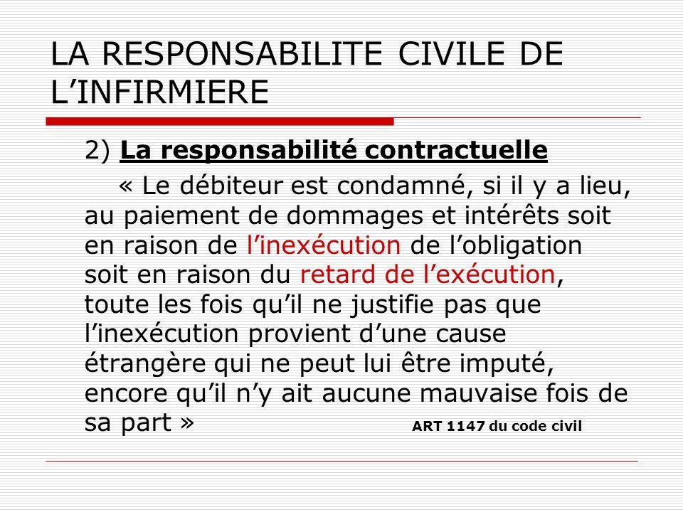 LA RESPONSABILITE CIVILE DE LINFIRMIERE 2) La responsabilité contractuelle « Le débiteur est condamné, si il y a lieu, au paiement de dommages et inté