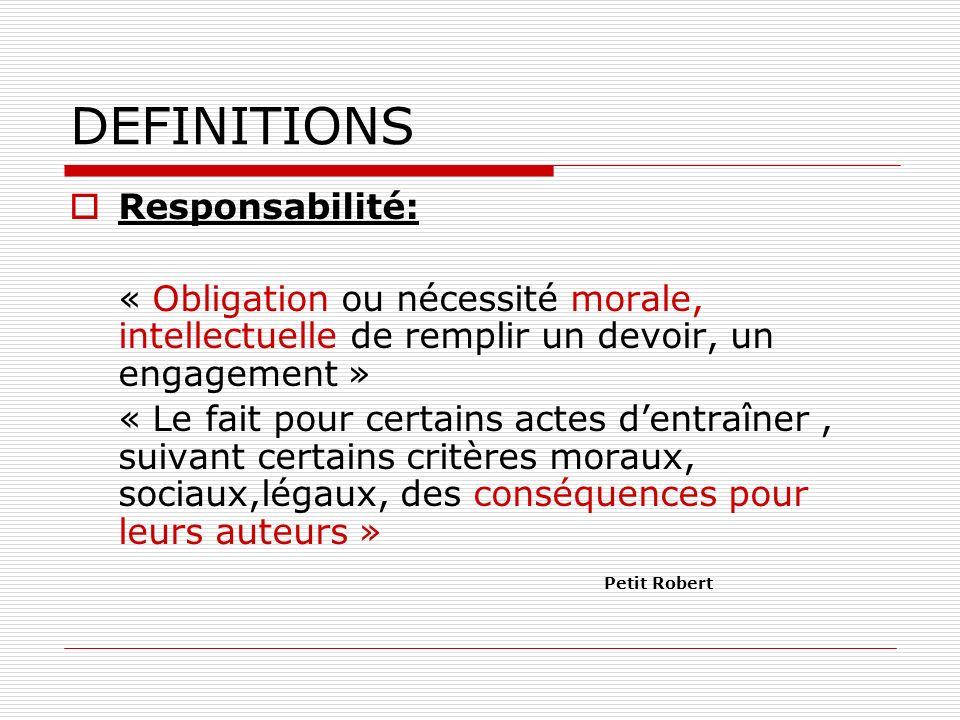 DEFINITIONS Responsabilité: « Obligation ou nécessité morale, intellectuelle de remplir un devoir, un engagement » « Le fait pour certains actes dentr