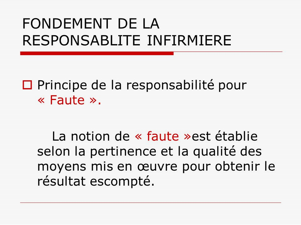 FONDEMENT DE LA RESPONSABLITE INFIRMIERE Principe de la responsabilité pour « Faute ». La notion de « faute »est établie selon la pertinence et la qua