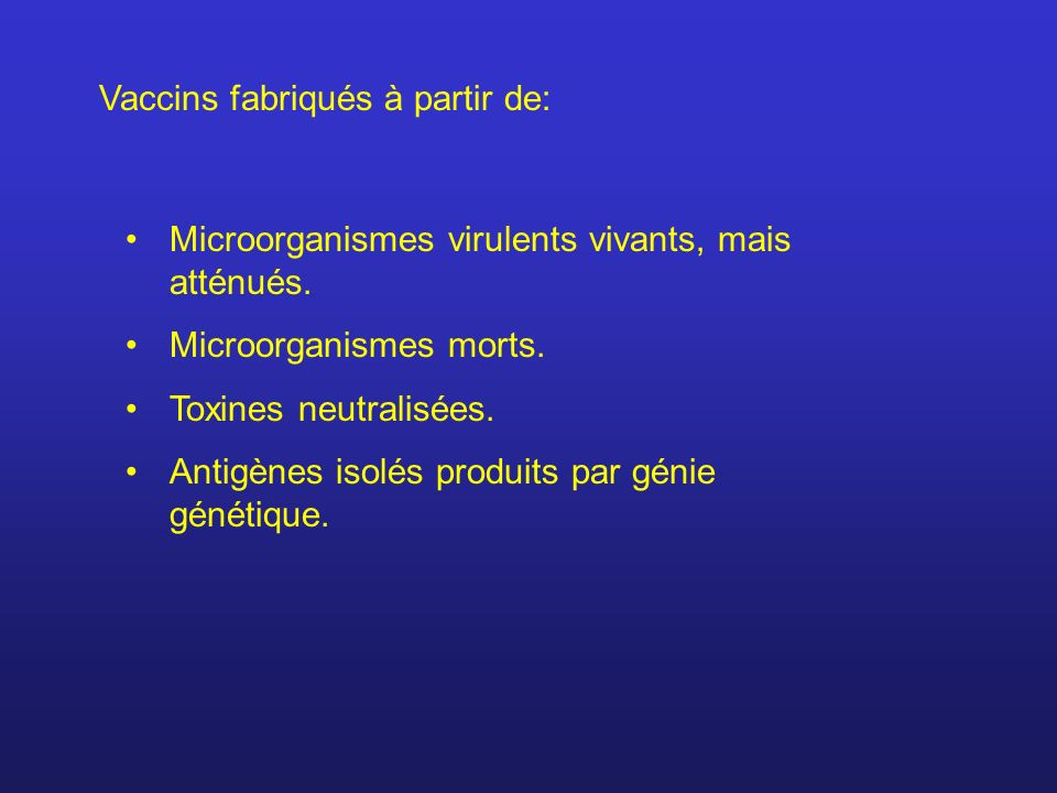 Vaccins fabriqués à partir de: Microorganismes virulents vivants, mais atténués. Microorganismes morts. Toxines neutralisées. Antigènes isolés produit