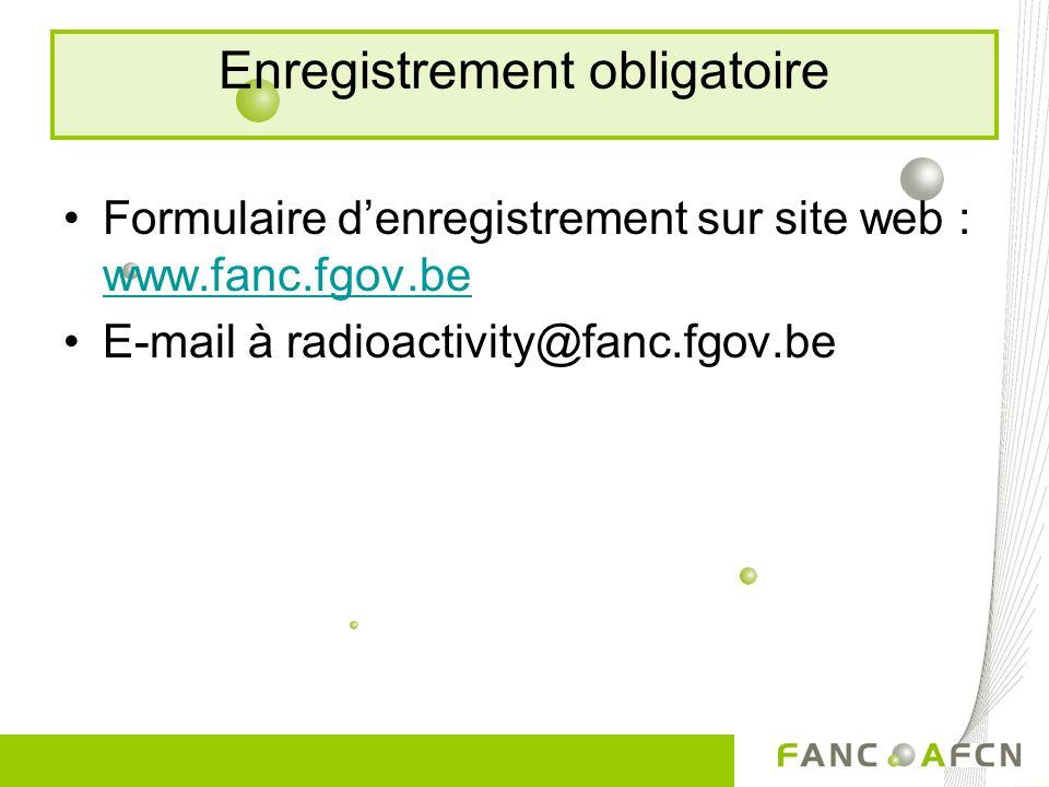 Enregistrement obligatoire Formulaire denregistrement sur site web : www.fanc.fgov.be www.fanc.fgov.be E-mail à radioactivity@fanc.fgov.be