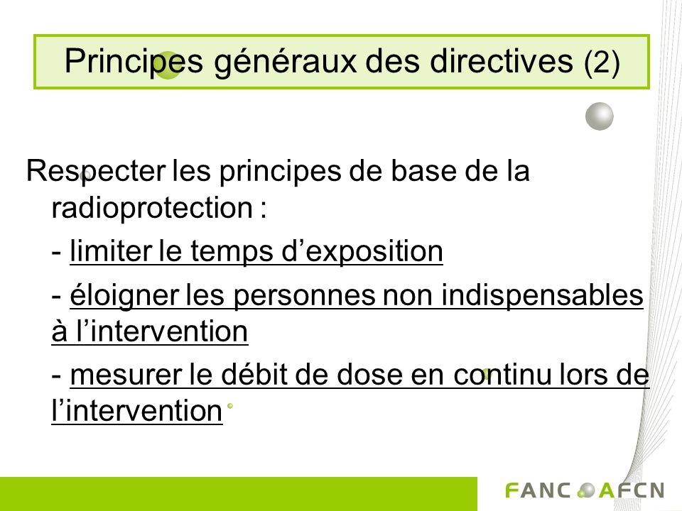 Respecter les principes de base de la radioprotection : - limiter le temps dexposition - éloigner les personnes non indispensables à lintervention - mesurer le débit de dose en continu lors de lintervention Principes généraux des directives (2)