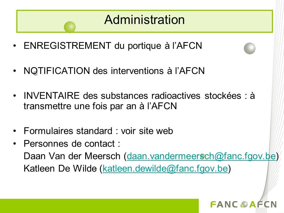 ENREGISTREMENT du portique à lAFCN NOTIFICATION des interventions à lAFCN INVENTAIRE des substances radioactives stockées : à transmettre une fois par an à lAFCN Formulaires standard : voir site web Personnes de contact : Daan Van der Meersch (daan.vandermeersch@fanc.fgov.be)daan.vandermeersch@fanc.fgov.be Katleen De Wilde (katleen.dewilde@fanc.fgov.be)katleen.dewilde@fanc.fgov.be Administration