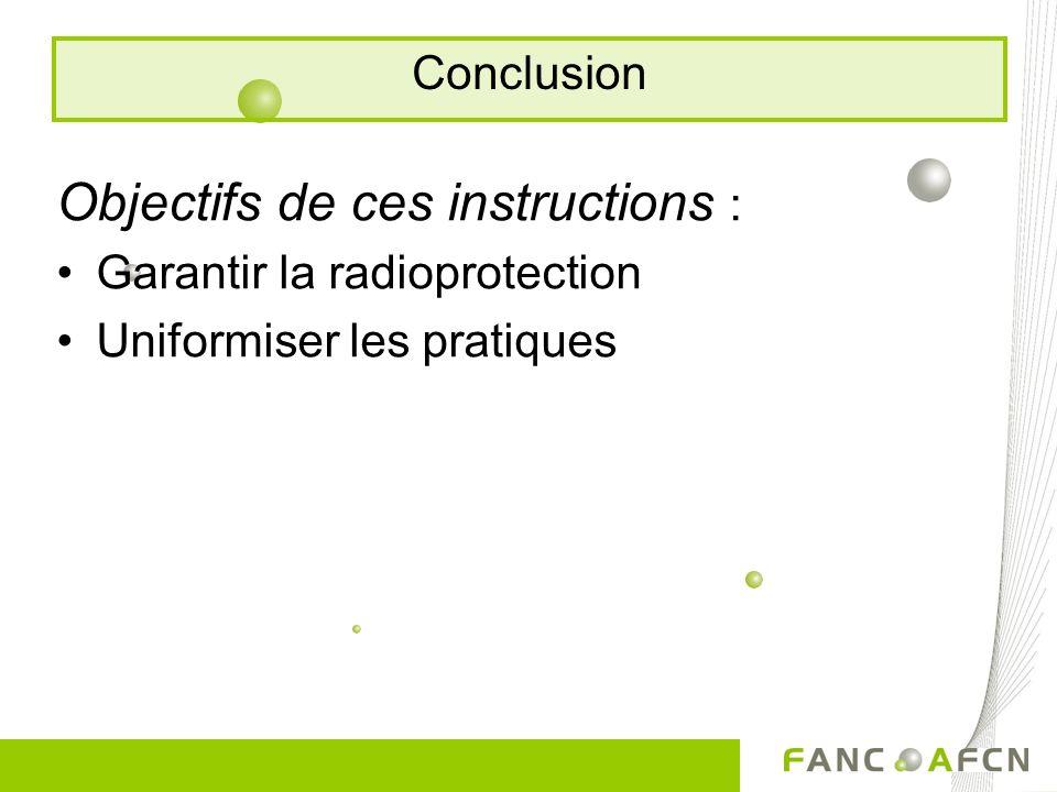 Objectifs de ces instructions : Garantir la radioprotection Uniformiser les pratiques Conclusion