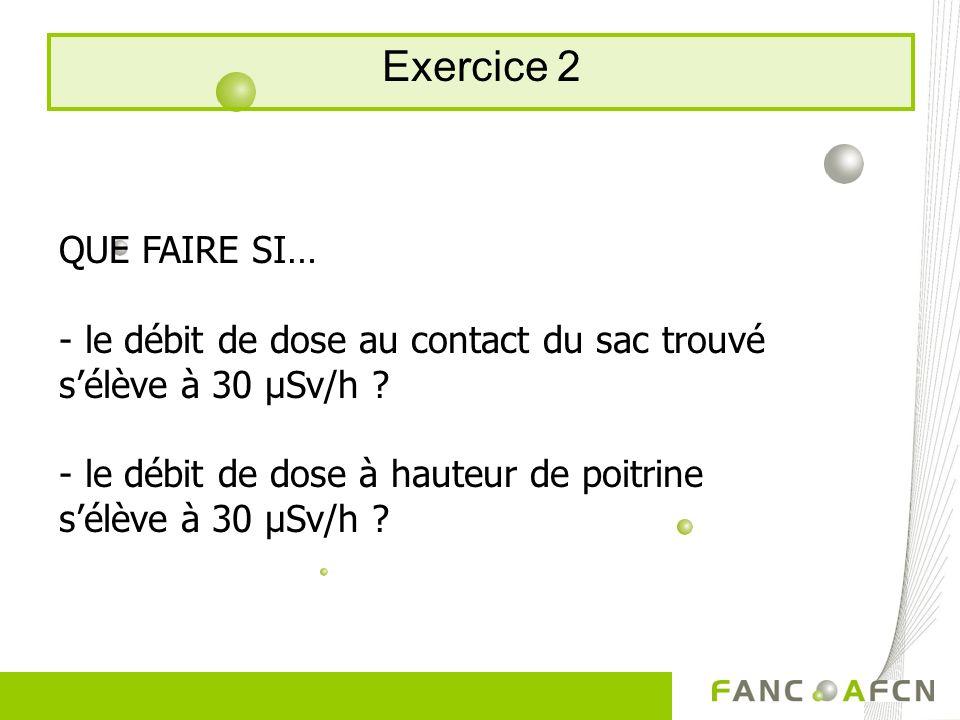 Exercice 2 QUE FAIRE SI… - le débit de dose au contact du sac trouvé sélève à 30 μSv/h ? - le débit de dose à hauteur de poitrine sélève à 30 μSv/h ?