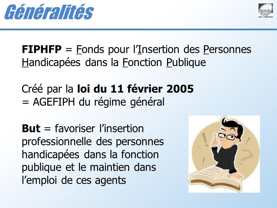 FIPHFP = Fonds pour lInsertion des Personnes Handicapées dans la Fonction Publique Créé par la loi du 11 février 2005 = AGEFIPH du régime général But