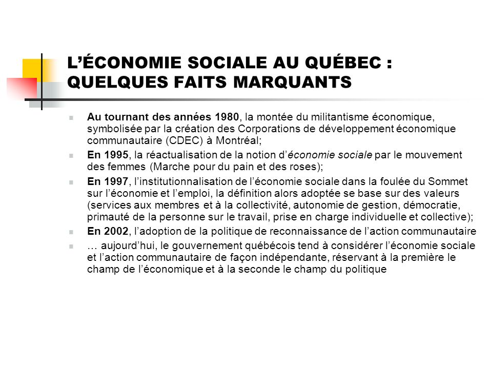 LÉCONOMIE SOCIALE AU QUÉBEC : QUELQUES FAITS MARQUANTS Au tournant des années 1980, la montée du militantisme économique, symbolisée par la création des Corporations de développement économique communautaire (CDEC) à Montréal; En 1995, la réactualisation de la notion déconomie sociale par le mouvement des femmes (Marche pour du pain et des roses); En 1997, linstitutionnalisation de léconomie sociale dans la foulée du Sommet sur léconomie et lemploi, la définition alors adoptée se base sur des valeurs (services aux membres et à la collectivité, autonomie de gestion, démocratie, primauté de la personne sur le travail, prise en charge individuelle et collective); En 2002, ladoption de la politique de reconnaissance de laction communautaire … aujourdhui, le gouvernement québécois tend à considérer léconomie sociale et laction communautaire de façon indépendante, réservant à la première le champ de léconomique et à la seconde le champ du politique