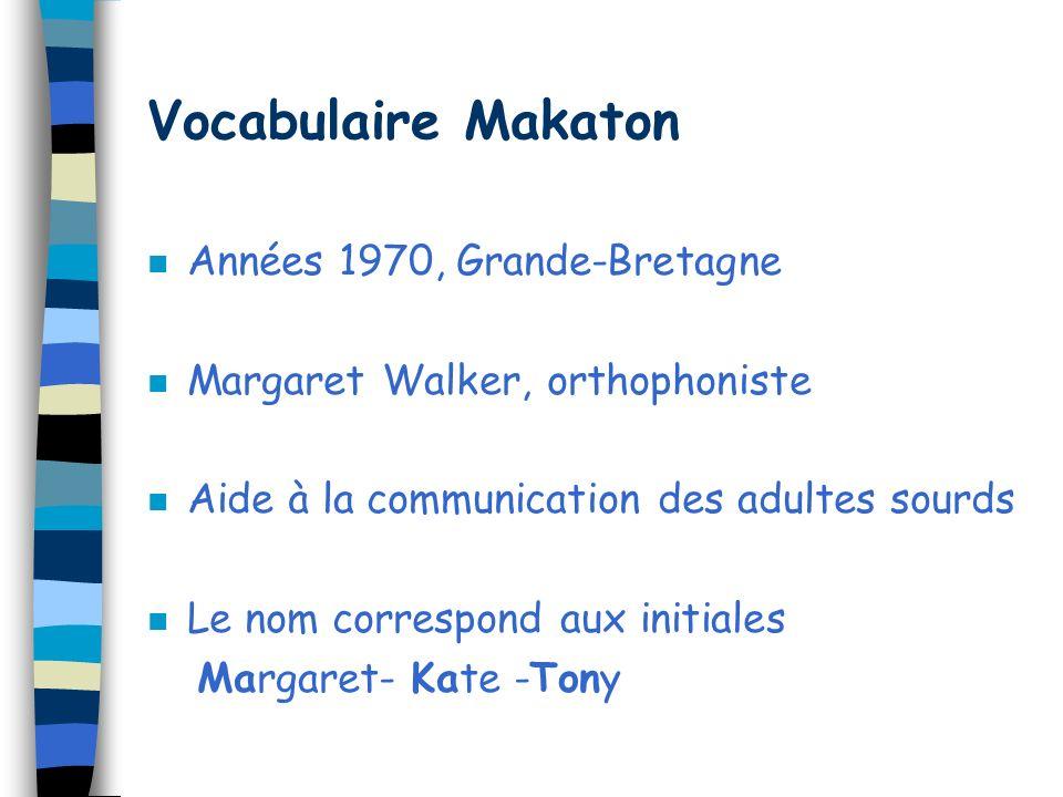 Vocabulaire Makaton n Années 1970, Grande-Bretagne n Margaret Walker, orthophoniste n Aide à la communication des adultes sourds n Le nom correspond aux initiales Margaret- Kate -Tony