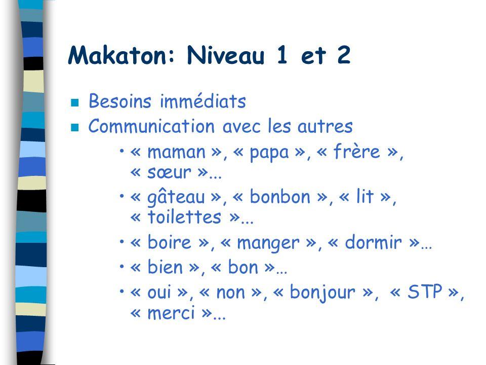 Makaton: Niveau 1 et 2 n Besoins immédiats n Communication avec les autres « maman », « papa », « frère », « sœur »... « gâteau », « bonbon », « lit »
