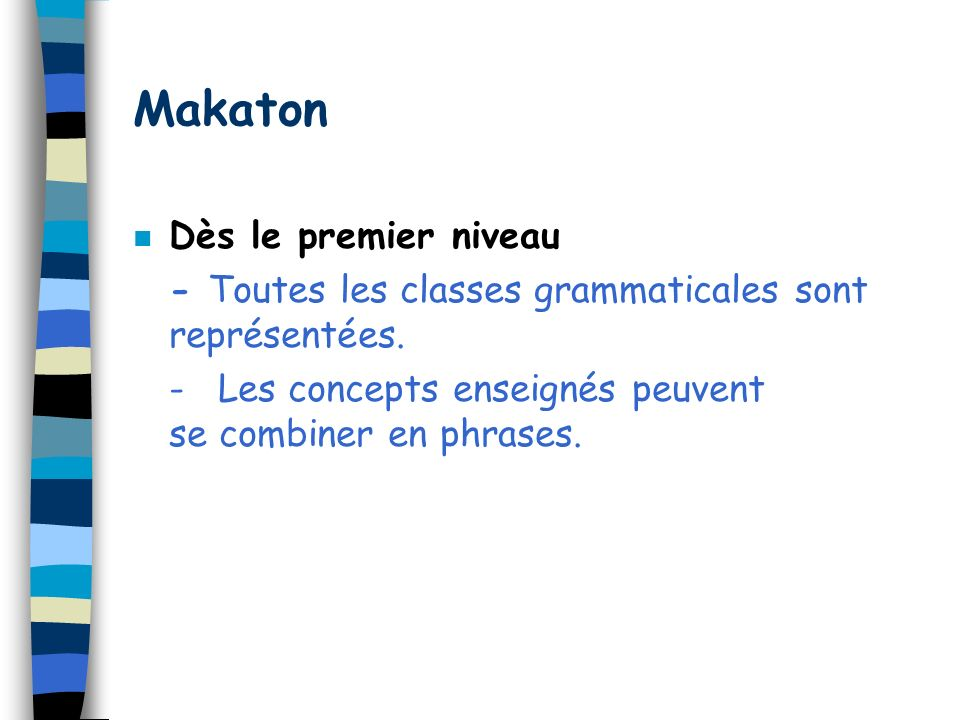 Makaton n Dès le premier niveau - Toutes les classes grammaticales sont représentées. - Les concepts enseignés peuvent se combiner en phrases.