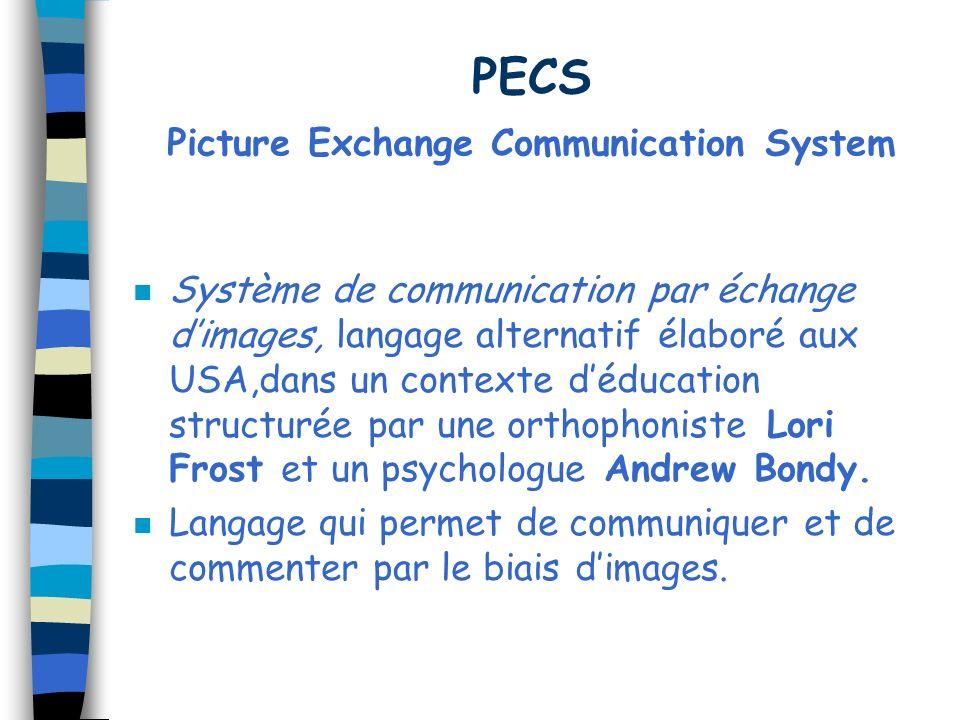 PECS Picture Exchange Communication System n Système de communication par échange dimages, langage alternatif élaboré aux USA,dans un contexte déducation structurée par une orthophoniste Lori Frost et un psychologue Andrew Bondy.