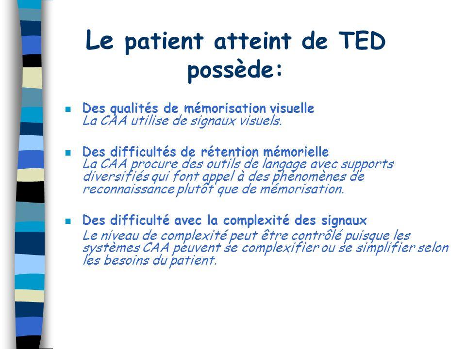 Le patient atteint de TED possède: n Des qualités de mémorisation visuelle La CAA utilise de signaux visuels. n Des difficultés de rétention mémoriell
