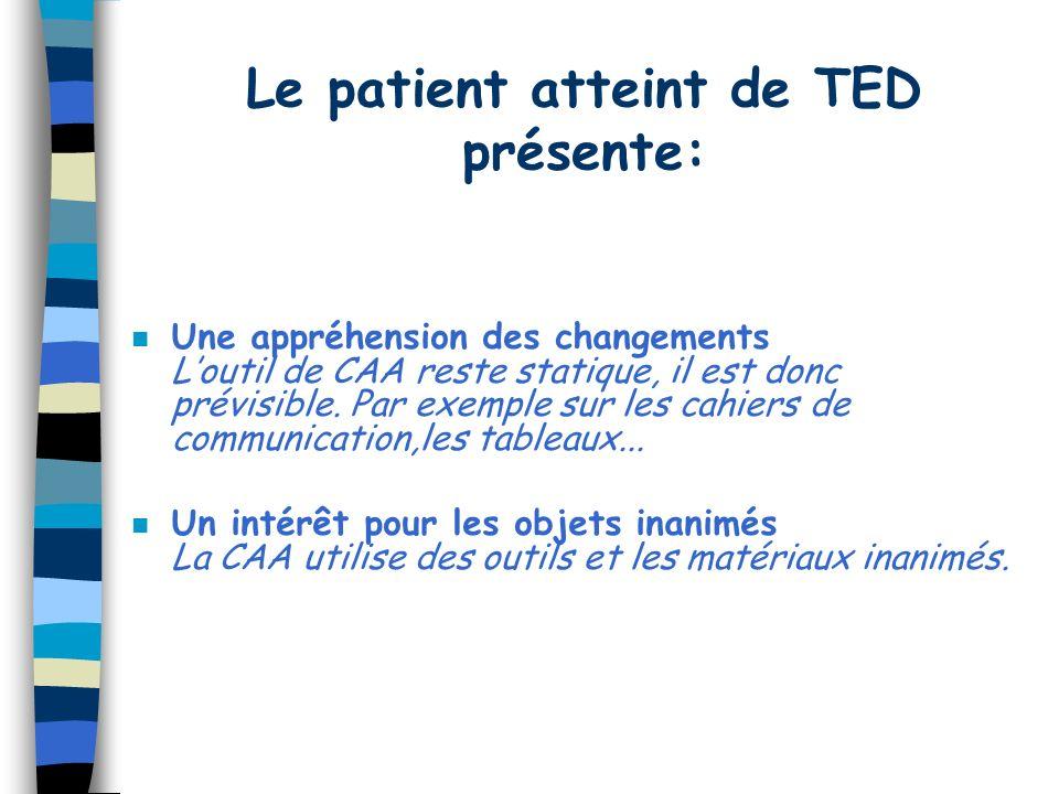 Le patient atteint de TED présente: n Une appréhension des changements Loutil de CAA reste statique, il est donc prévisible. Par exemple sur les cahie