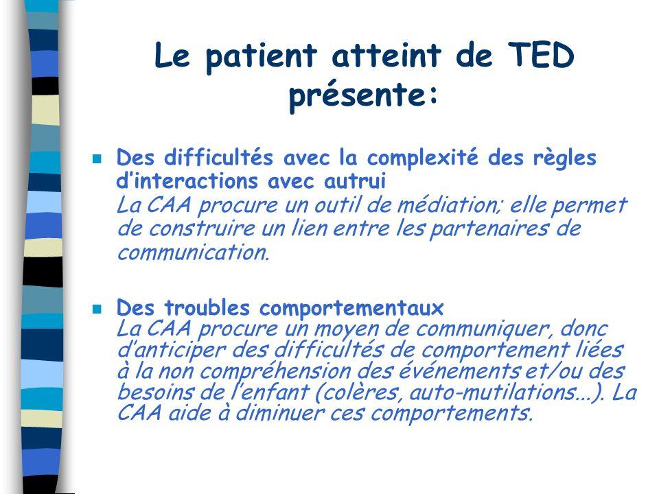 Le patient atteint de TED présente: n Des difficultés avec la complexité des règles dinteractions avec autrui La CAA procure un outil de médiation; elle permet de construire un lien entre les partenaires de communication.