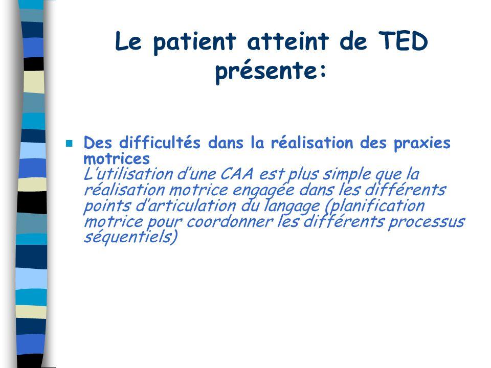 Le patient atteint de TED présente: n Des difficultés dans la réalisation des praxies motrices Lutilisation dune CAA est plus simple que la réalisation motrice engagée dans les différents points darticulation du langage (planification motrice pour coordonner les différents processus séquentiels)