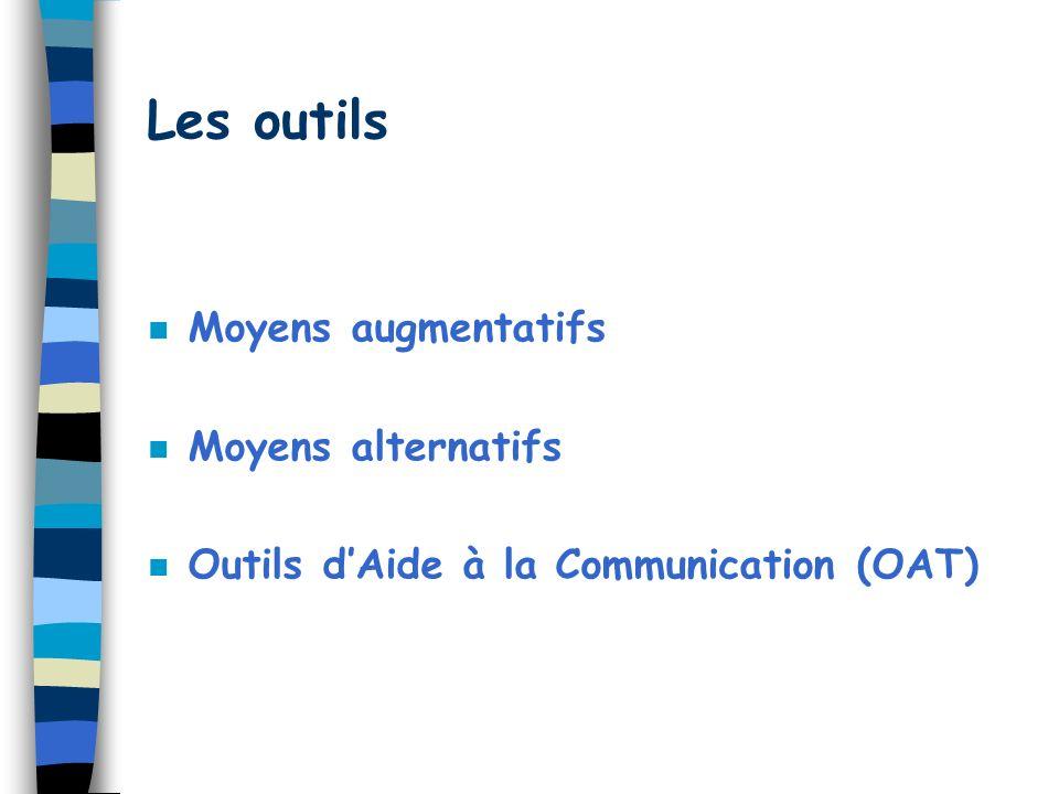 Les outils n Moyens augmentatifs n Moyens alternatifs n Outils dAide à la Communication (OAT)