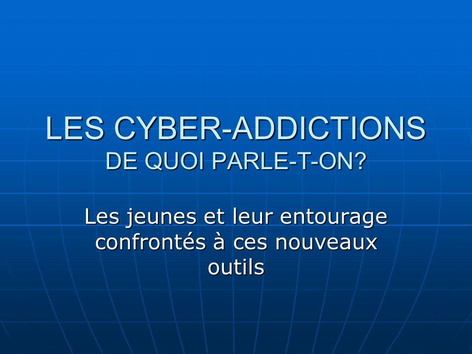 LES CYBER-ADDICTIONS DE QUOI PARLE-T-ON? Les jeunes et leur entourage confrontés à ces nouveaux outils