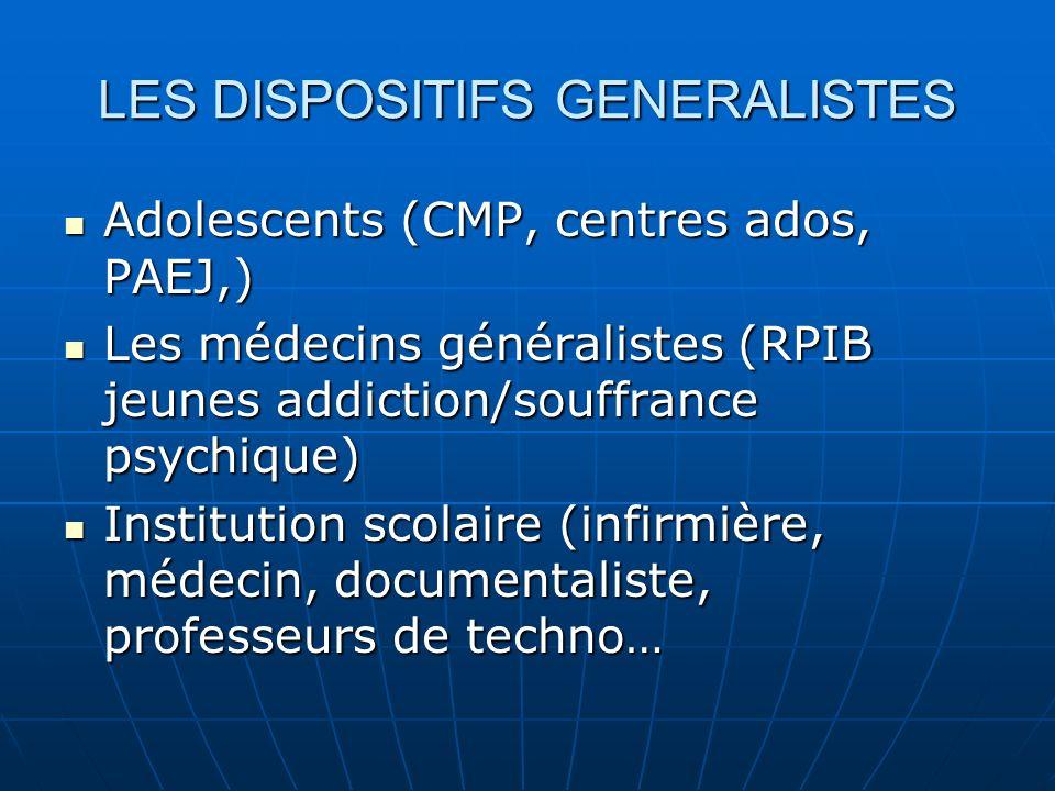 LES DISPOSITIFS GENERALISTES Adolescents (CMP, centres ados, PAEJ,) Adolescents (CMP, centres ados, PAEJ,) Les médecins généralistes (RPIB jeunes addi