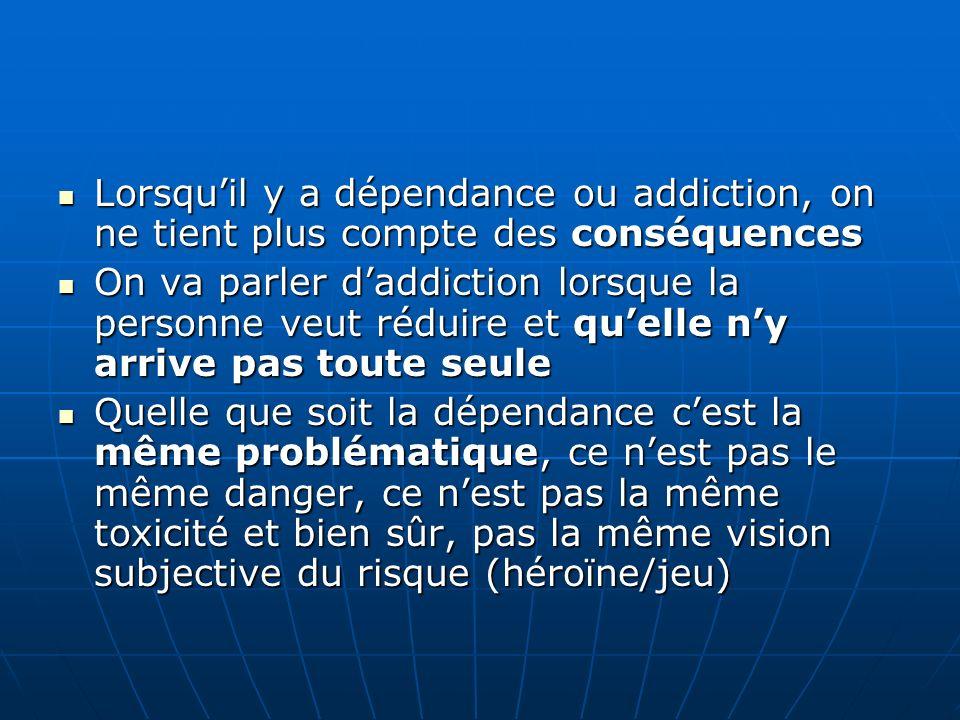 Lorsquil y a dépendance ou addiction, on ne tient plus compte des conséquences Lorsquil y a dépendance ou addiction, on ne tient plus compte des consé