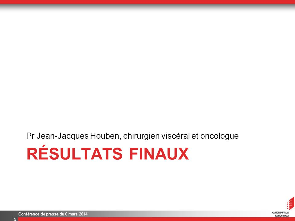 RÉSULTATS FINAUX Pr Jean-Jacques Houben, chirurgien viscéral et oncologue Conférence de presse du 6 mars 2014 9