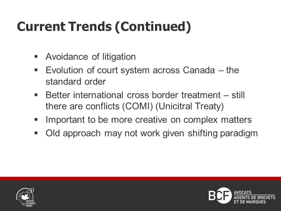 Current Trends (Continued) Avoidance of litigation Evolution of court system across Canada – the standard order Better international cross border treatment – still there are conflicts (COMI) (Unicitral Treaty) Important to be more creative on complex matters Old approach may not work given shifting paradigm