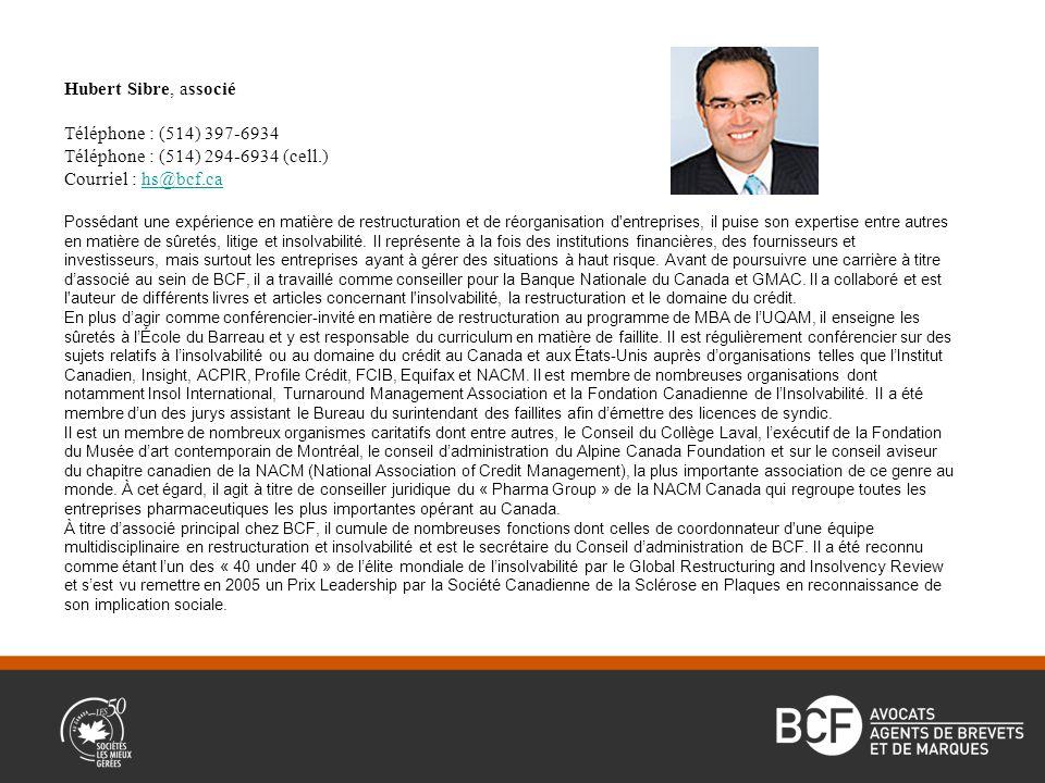 Hubert Sibre, associé Téléphone : (514) 397-6934 Téléphone : (514) 294-6934 (cell.) Courriel : hs@bcf.cahs@bcf.ca Possédant une expérience en matière de restructuration et de réorganisation d entreprises, il puise son expertise entre autres en matière de sûretés, litige et insolvabilité.