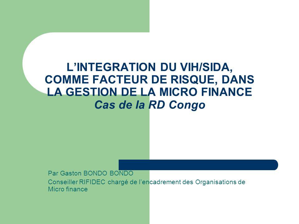 LINTEGRATION DU VIH/SIDA, COMME FACTEUR DE RISQUE, DANS LA GESTION DE LA MICRO FINANCE Cas de la RD Congo Par Gaston BONDO BONDO Conseiller RIFIDEC ch