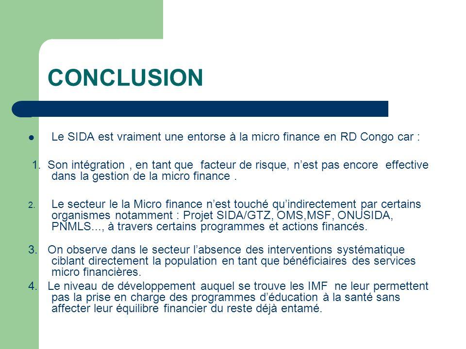CONCLUSION Le SIDA est vraiment une entorse à la micro finance en RD Congo car : 1. Son intégration, en tant que facteur de risque, nest pas encore ef