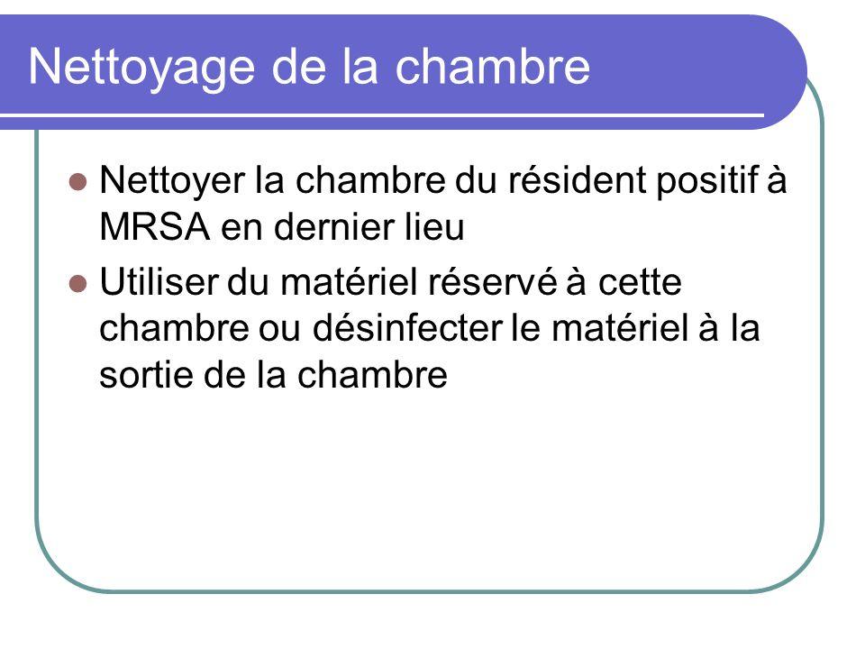 Nettoyage de la chambre Nettoyer la chambre du résident positif à MRSA en dernier lieu Utiliser du matériel réservé à cette chambre ou désinfecter le