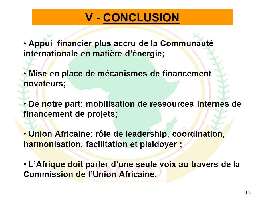 12 V - CONCLUSION Appui financier plus accru de la Communauté internationale en matière dénergie; Mise en place de mécanismes de financement novateurs; De notre part: mobilisation de ressources internes de financement de projets; Union Africaine: rôle de leadership, coordination, harmonisation, facilitation et plaidoyer ; LAfrique doit parler dune seule voix au travers de la Commission de lUnion Africaine.