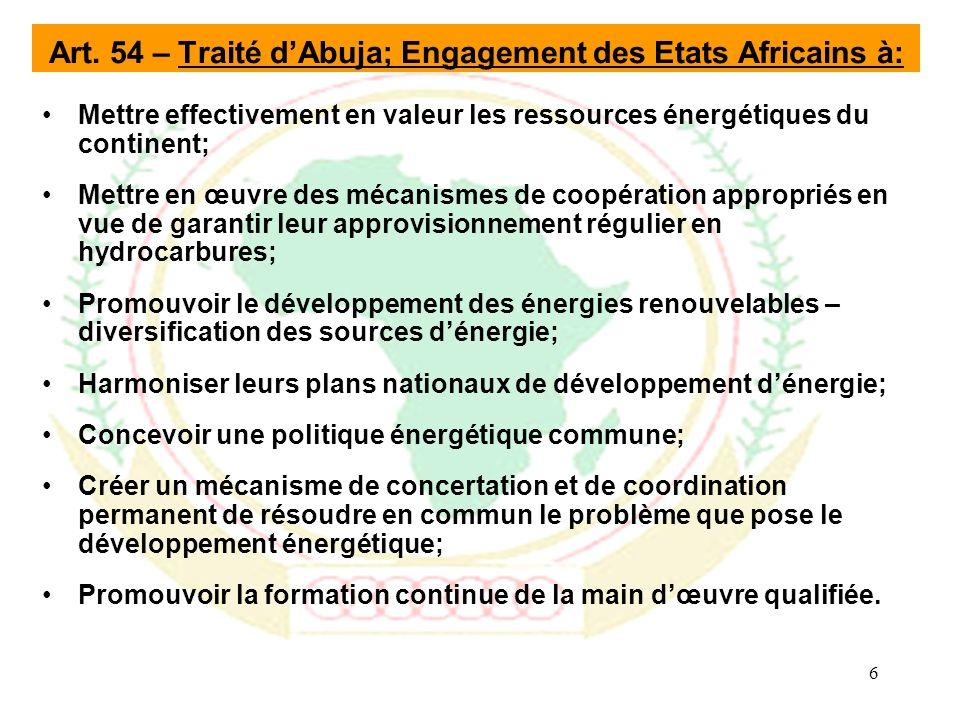 6 Mettre effectivement en valeur les ressources énergétiques du continent; Mettre en œuvre des mécanismes de coopération appropriés en vue de garantir leur approvisionnement régulier en hydrocarbures; Promouvoir le développement des énergies renouvelables – diversification des sources dénergie; Harmoniser leurs plans nationaux de développement dénergie; Concevoir une politique énergétique commune; Créer un mécanisme de concertation et de coordination permanent de résoudre en commun le problème que pose le développement énergétique; Promouvoir la formation continue de la main dœuvre qualifiée.