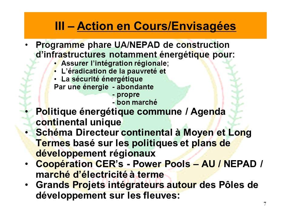 7 Programme phare UA/NEPAD de construction dinfrastructures notamment énergétique pour: Assurer lintégration régionale; Léradication de la pauvreté et La sécurité énergétique Par une énergie- abondante - propre - bon marché Politique énergétique commune / Agenda continental unique Schéma Directeur continental à Moyen et Long Termes basé sur les politiques et plans de développement régionaux Coopération CERs - Power Pools – AU / NEPAD / marché délectricité à terme Grands Projets intégrateurs autour des Pôles de développement sur les fleuves: III – Action en Cours/Envisagées