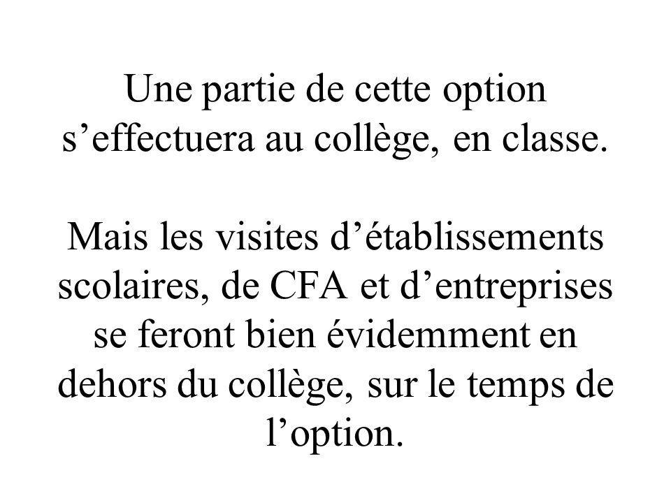 Une partie de cette option seffectuera au collège, en classe. Mais les visites détablissements scolaires, de CFA et dentreprises se feront bien évidem