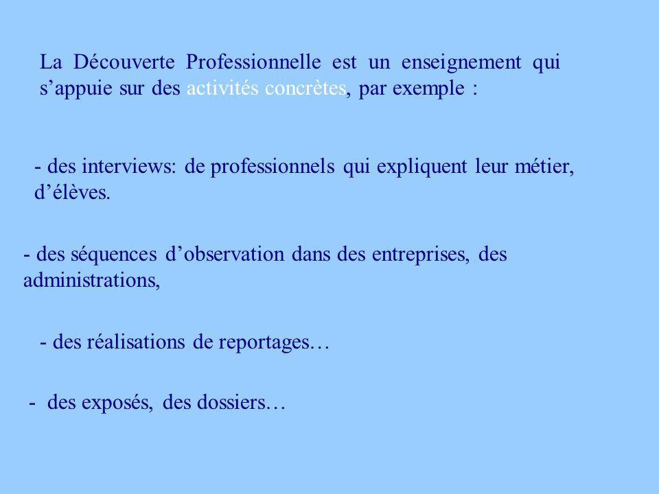 La Découverte Professionnelle est un enseignement qui sappuie sur des activités concrètes, par exemple : - des interviews: de professionnels qui expli