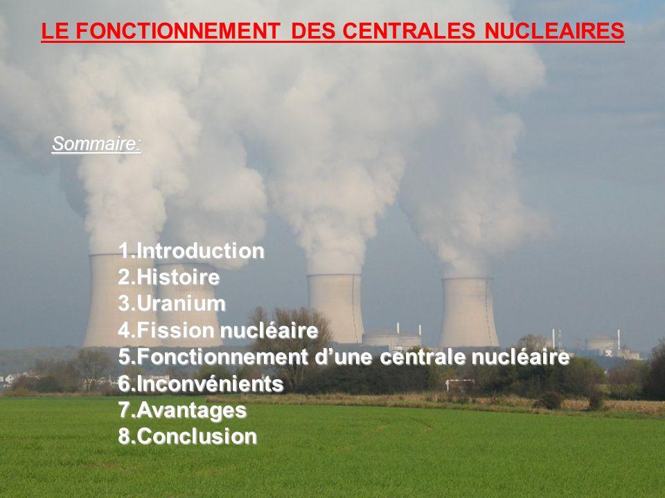 LE FONCTIONNEMENT DES CENTRALES NUCLEAIRES Sommaire:1.Introduction2.Histoire3.Uranium 4.Fission nucléaire 5.Fonctionnement dune centrale nucléaire 6.I