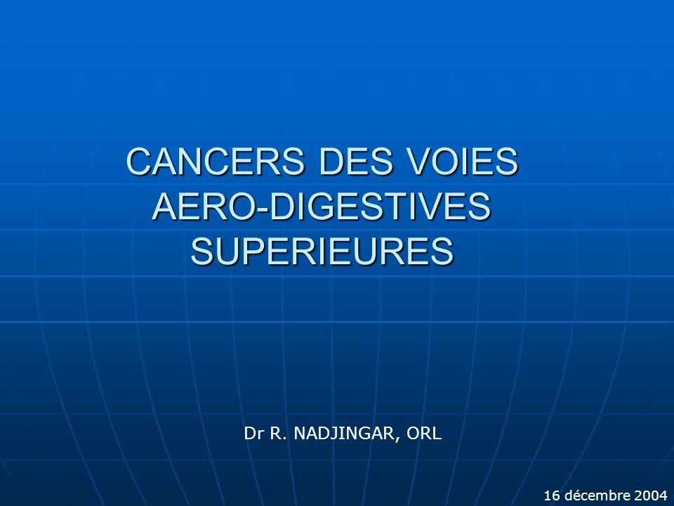 CANCERS DES VOIES AERO-DIGESTIVES SUPERIEURES Dr R. NADJINGAR, ORL 16 décembre 2004