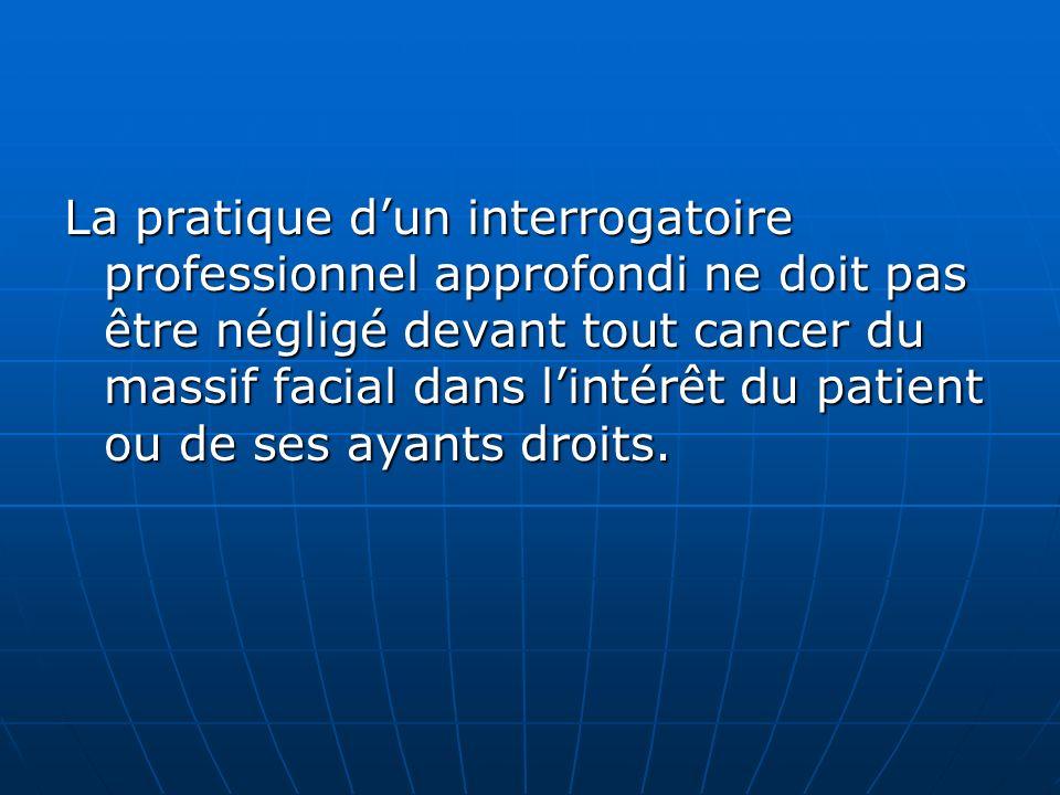 La pratique dun interrogatoire professionnel approfondi ne doit pas être négligé devant tout cancer du massif facial dans lintérêt du patient ou de se
